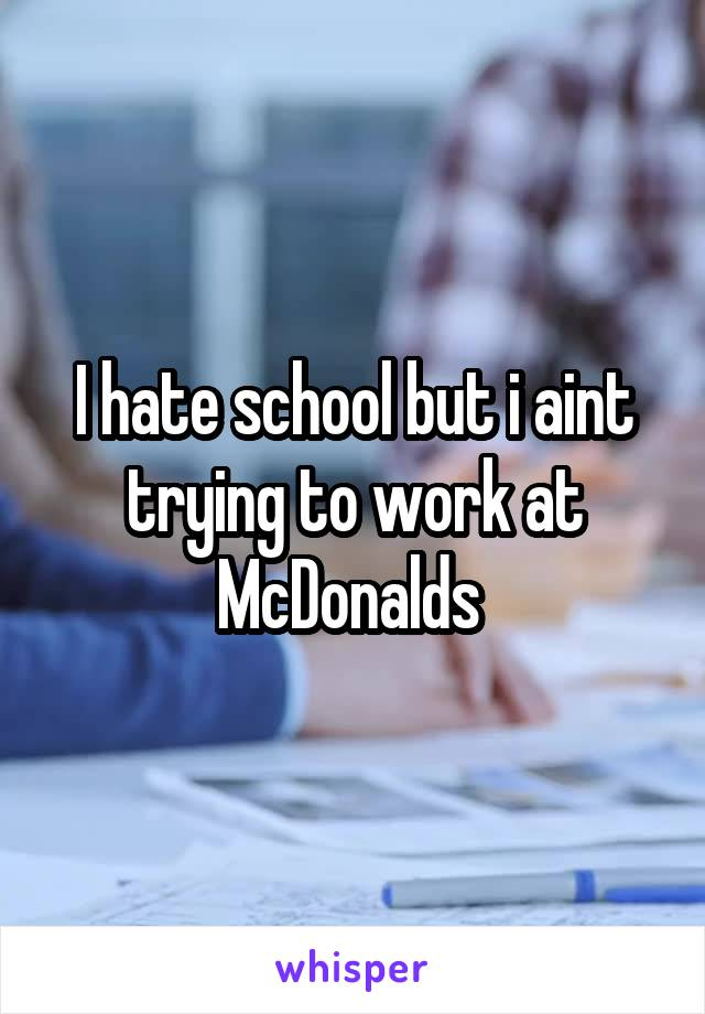 I hate school but i aint trying to work at McDonalds