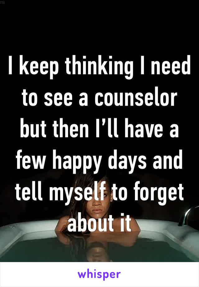 I keep thinking I need to see a counselor but then I'll have a few happy days and tell myself to forget about it