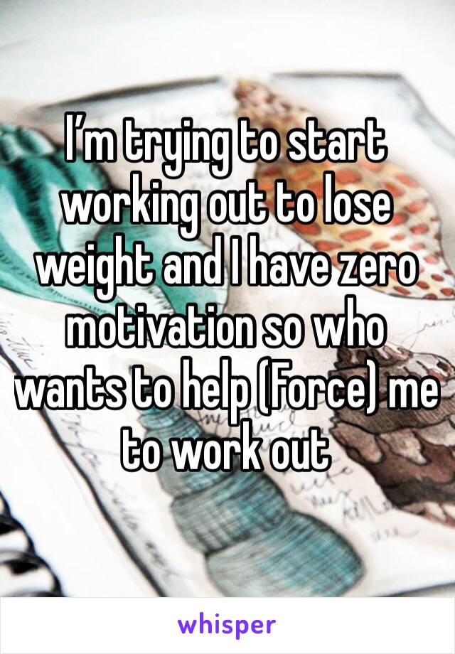 I'm trying to start working out to lose weight and I have zero motivation so who wants to help (Force) me to work out