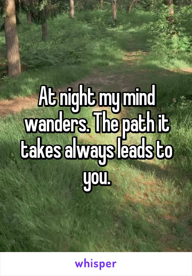 At night my mind wanders. The path it takes always leads to you.