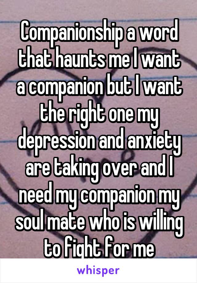 Companionship a word that haunts me I want a companion but I want the right one my depression and anxiety are taking over and I need my companion my soul mate who is willing to fight for me