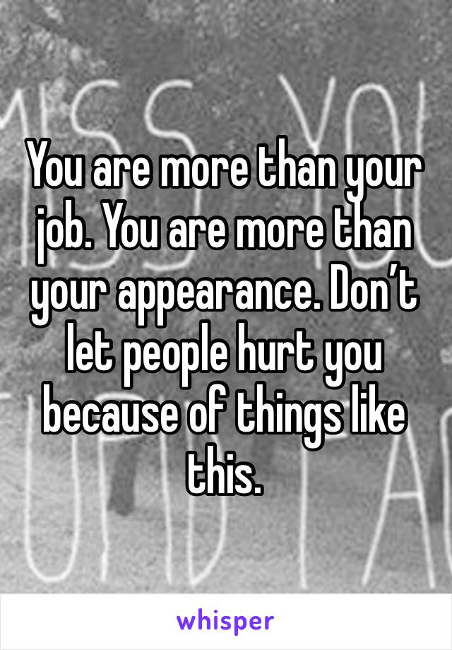 You are more than your job. You are more than your appearance. Don't let people hurt you because of things like this.