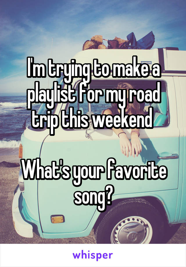 I'm trying to make a playlist for my road trip this weekend   What's your favorite song?
