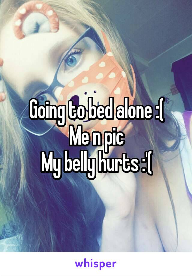 Going to bed alone :( Me n pic My belly hurts :'(