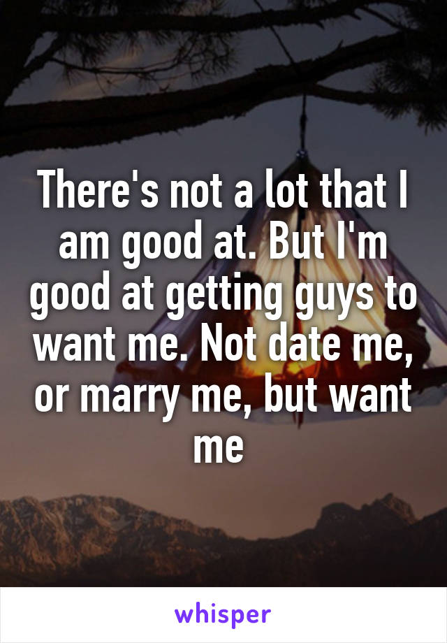 There's not a lot that I am good at. But I'm good at getting guys to want me. Not date me, or marry me, but want me