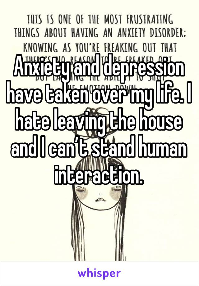 Anxiety and depression have taken over my life. I hate leaving the house and I can't stand human interaction.