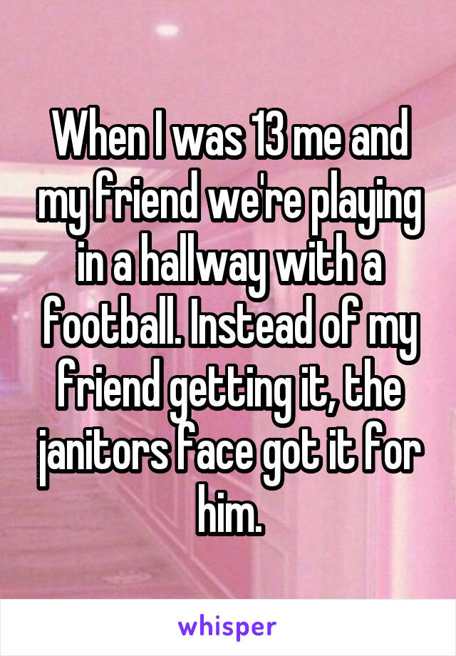 When I was 13 me and my friend we're playing in a hallway with a football. Instead of my friend getting it, the janitors face got it for him.