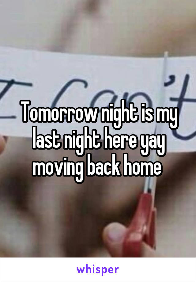Tomorrow night is my last night here yay moving back home