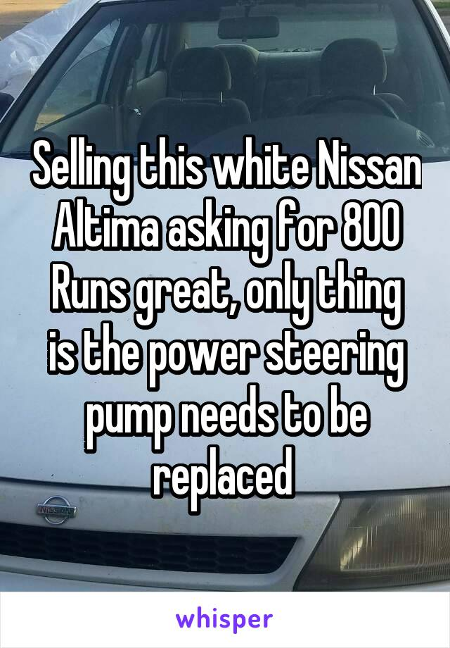 Selling this white Nissan Altima asking for 800 Runs great, only thing is the power steering pump needs to be replaced