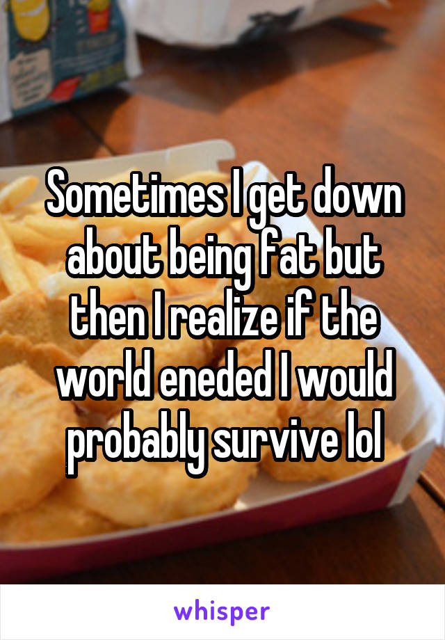 Sometimes I get down about being fat but then I realize if the world eneded I would probably survive lol