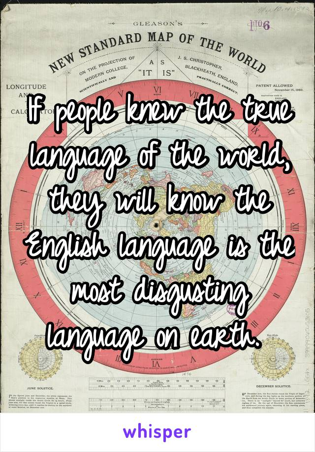 If people knew the true language of the world, they will know the English language is the most disgusting language on earth.