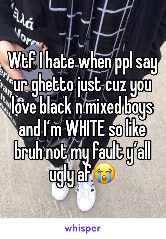 Wtf I hate when ppl say ur ghetto just cuz you love black n mixed boys and I'm WHITE so like bruh not my fault y'all ugly af😭