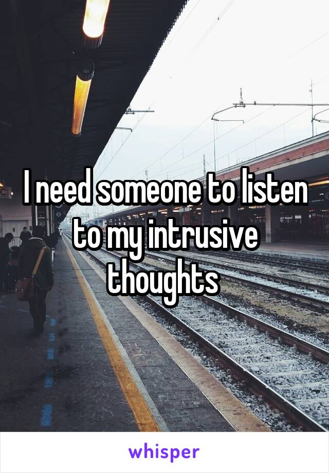 I need someone to listen to my intrusive thoughts