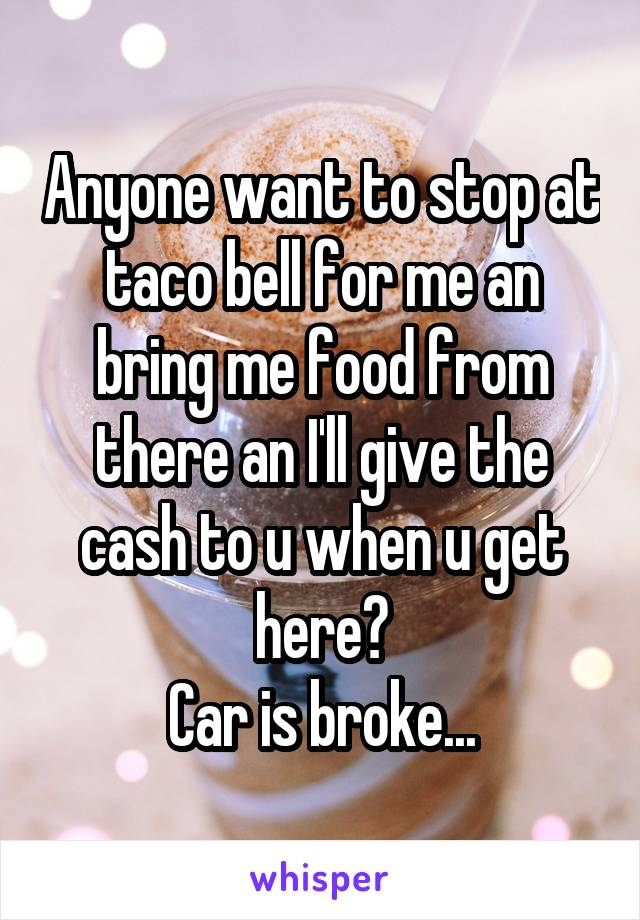 Anyone want to stop at taco bell for me an bring me food from there an I'll give the cash to u when u get here? Car is broke...