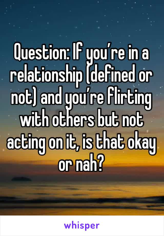 Question: If you're in a relationship (defined or not) and you're flirting with others but not acting on it, is that okay or nah?