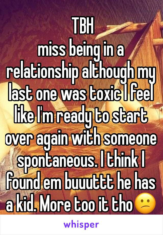 TBH  miss being in a relationship although my last one was toxic I feel like I'm ready to start over again with someone spontaneous. I think I found em buuuttt he has a kid. More too it tho😕