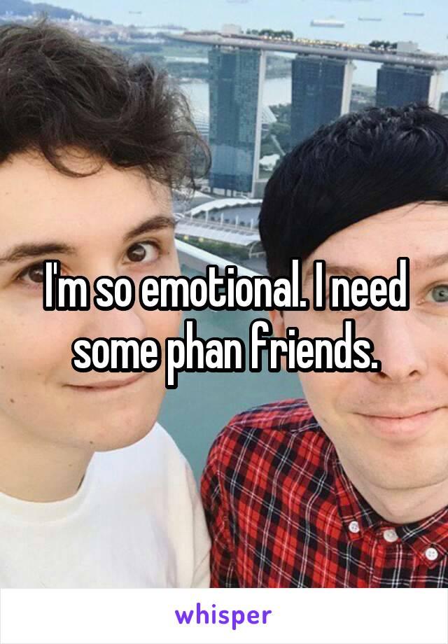 I'm so emotional. I need some phan friends.