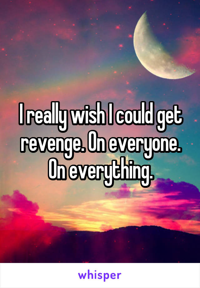 I really wish I could get revenge. On everyone. On everything.
