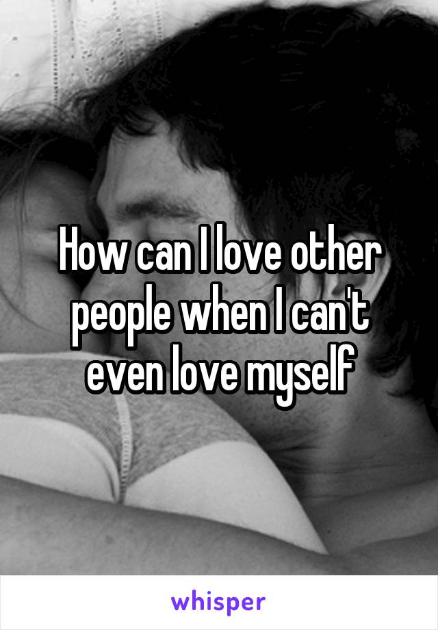 How can I love other people when I can't even love myself