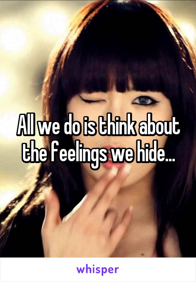All we do is think about the feelings we hide...