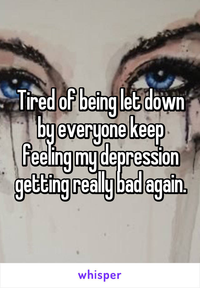 Tired of being let down by everyone keep feeling my depression getting really bad again.