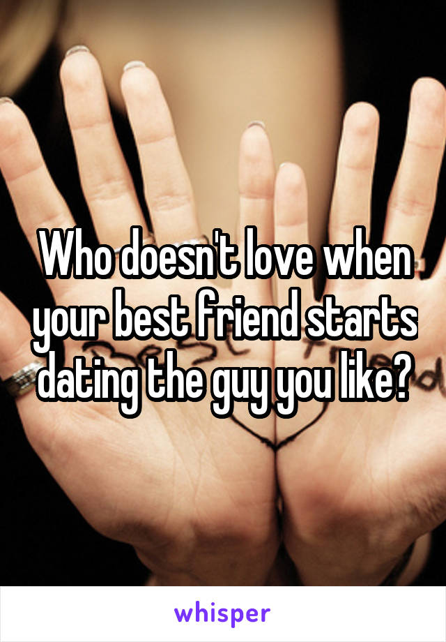 Who doesn't love when your best friend starts dating the guy you like?