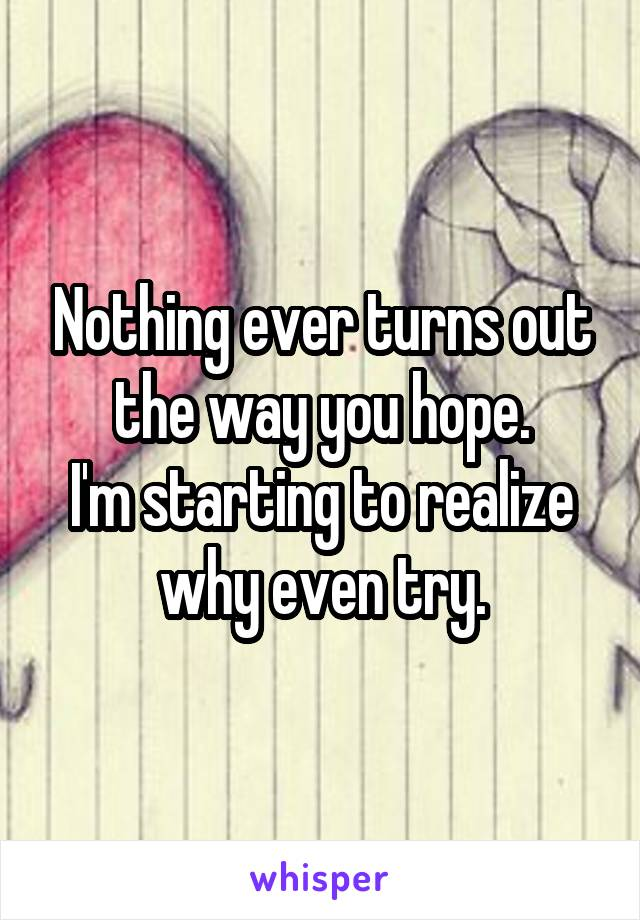 Nothing ever turns out the way you hope. I'm starting to realize why even try.