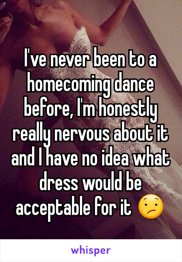 I've never been to a homecoming dance before, I'm honestly really nervous about it and I have no idea what dress would be acceptable for it 😕