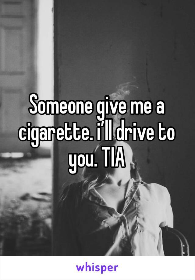 Someone give me a cigarette. i'll drive to you. TIA
