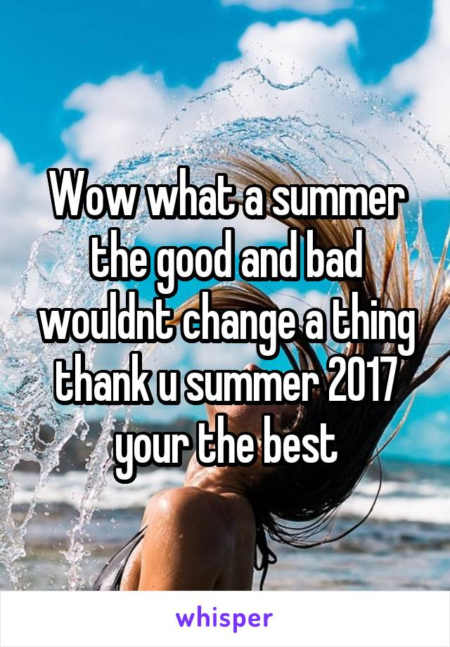 Wow what a summer the good and bad wouldnt change a thing thank u summer 2017 your the best