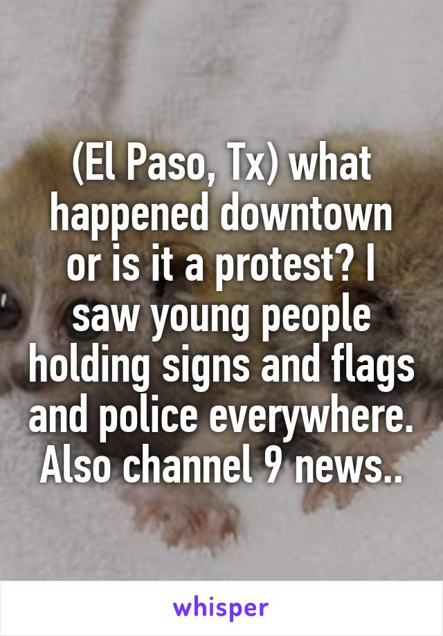 (El Paso, Tx) what happened downtown or is it a protest? I saw young people holding signs and flags and police everywhere. Also channel 9 news..
