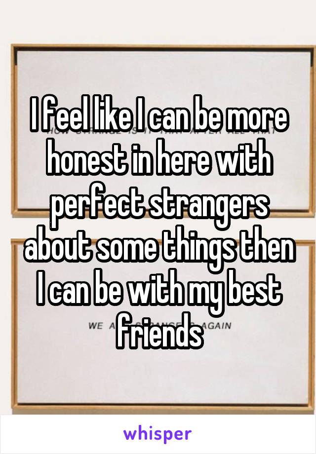 I feel like I can be more honest in here with perfect strangers about some things then I can be with my best friends