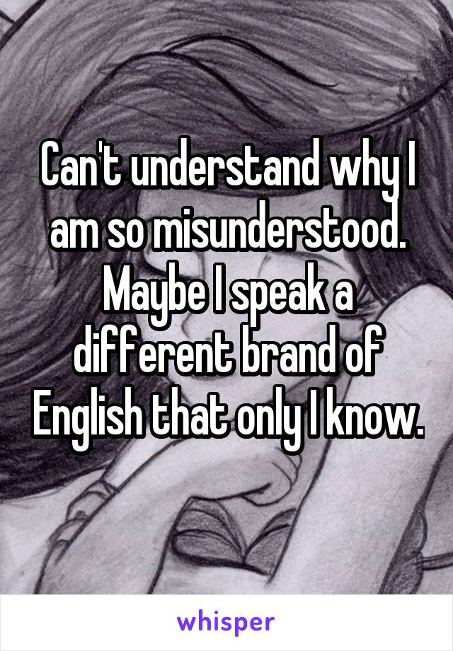 Can't understand why I am so misunderstood. Maybe I speak a different brand of English that only I know.