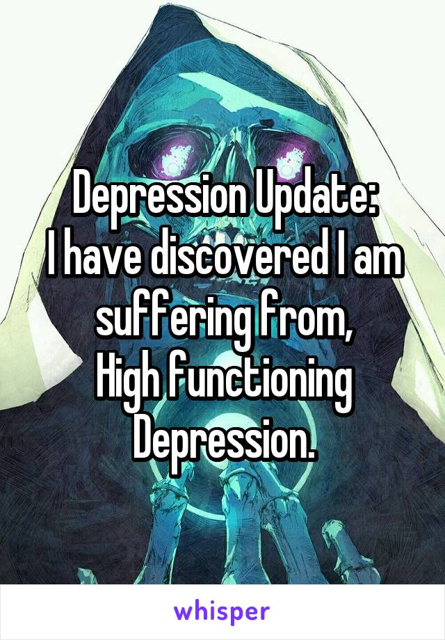 Depression Update: I have discovered I am suffering from, High functioning Depression.