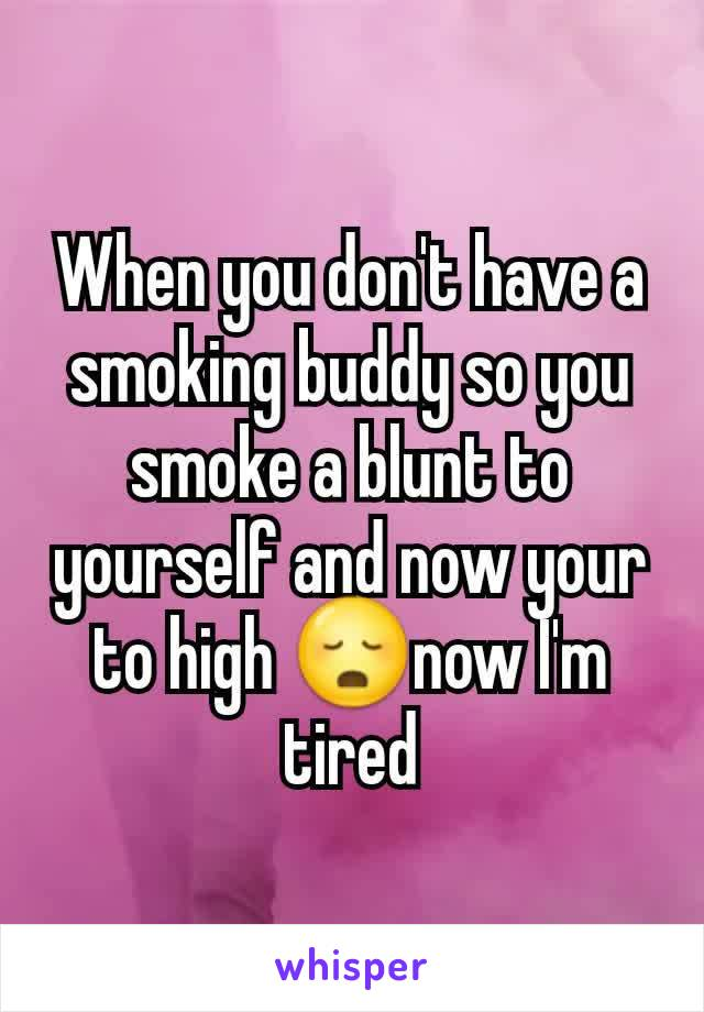 When you don't have a smoking buddy so you smoke a blunt to yourself and now your to high 😳now I'm tired