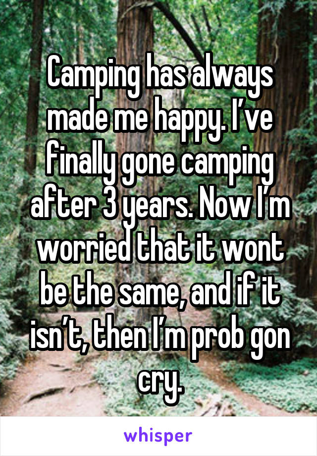 Camping has always made me happy. I've finally gone camping after 3 years. Now I'm worried that it wont be the same, and if it isn't, then I'm prob gon cry.