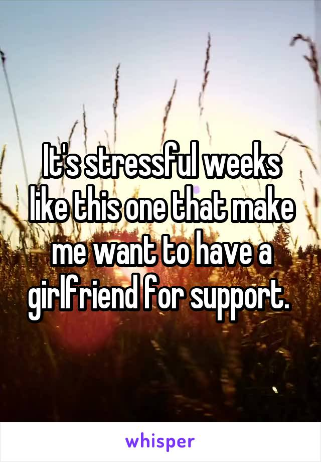 It's stressful weeks like this one that make me want to have a girlfriend for support.