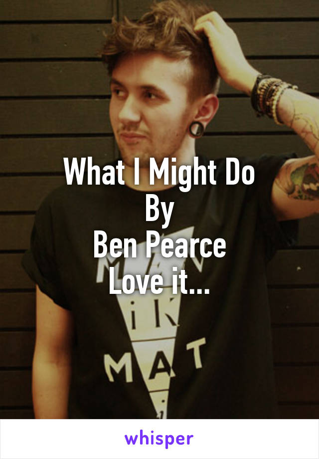 What I Might Do By Ben Pearce Love it...