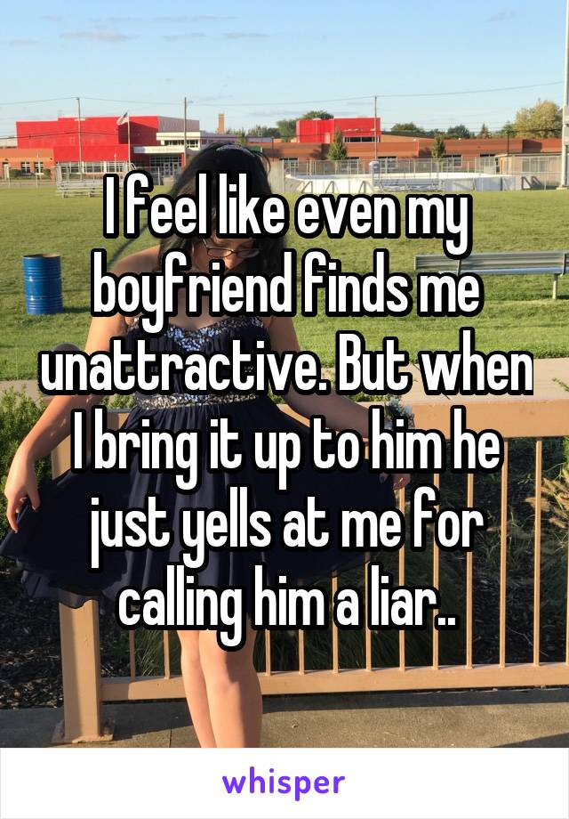 I feel like even my boyfriend finds me unattractive. But when I bring it up to him he just yells at me for calling him a liar..
