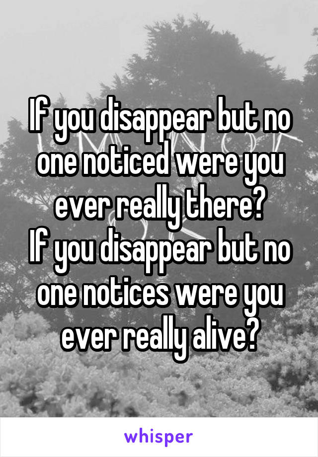 If you disappear but no one noticed were you ever really there? If you disappear but no one notices were you ever really alive?