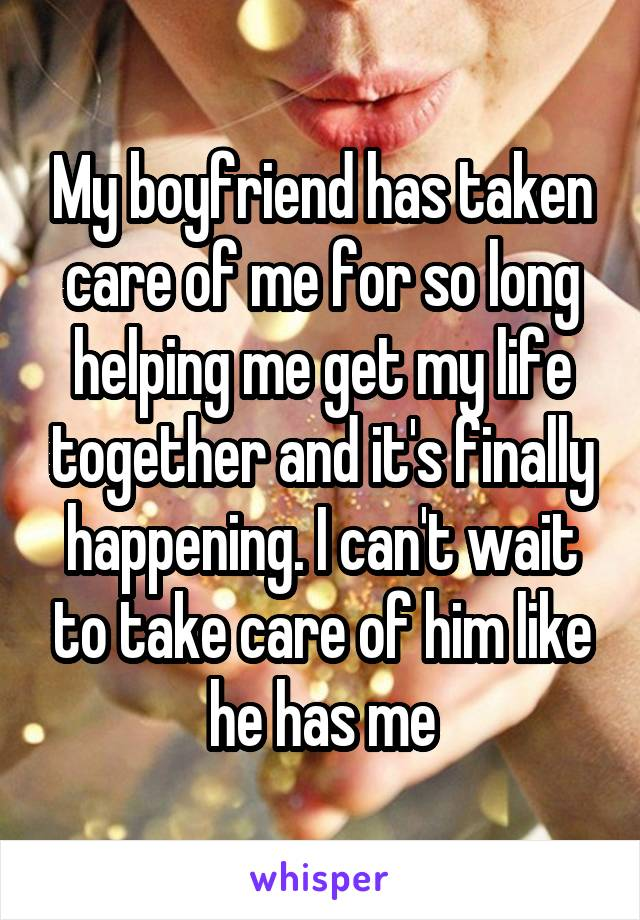 My boyfriend has taken care of me for so long helping me get my life together and it's finally happening. I can't wait to take care of him like he has me