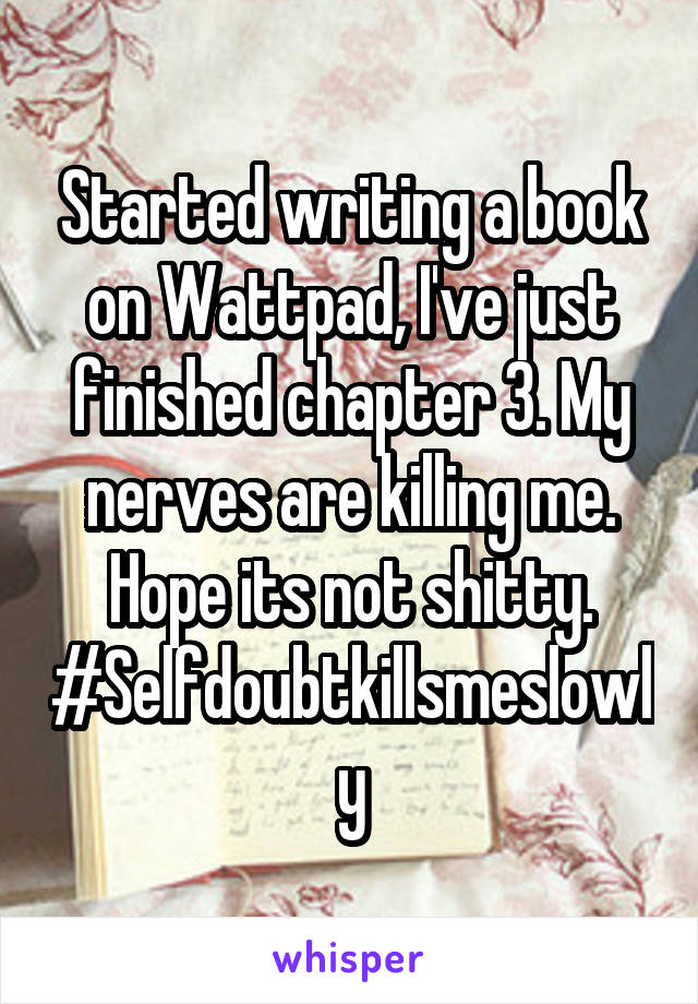 Started writing a book on Wattpad, I've just finished chapter 3. My nerves are killing me. Hope its not shitty. #Selfdoubtkillsmeslowly