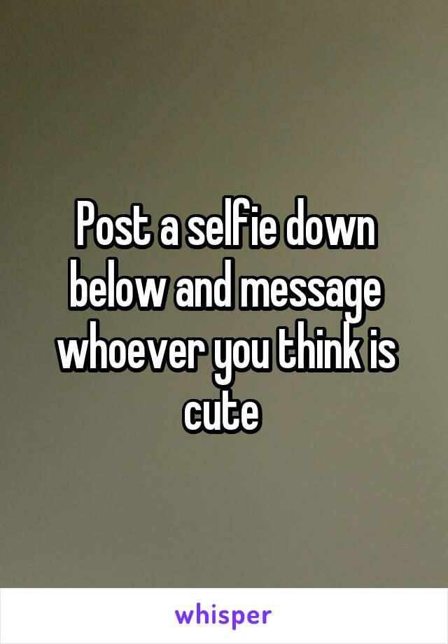 Post a selfie down below and message whoever you think is cute