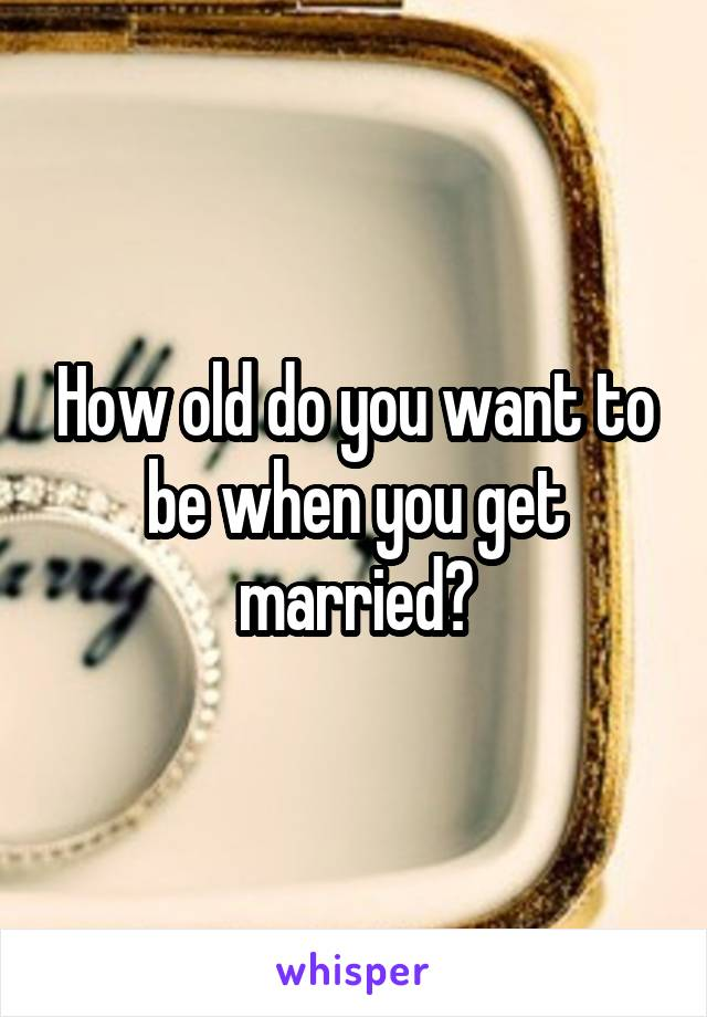 How old do you want to be when you get married?