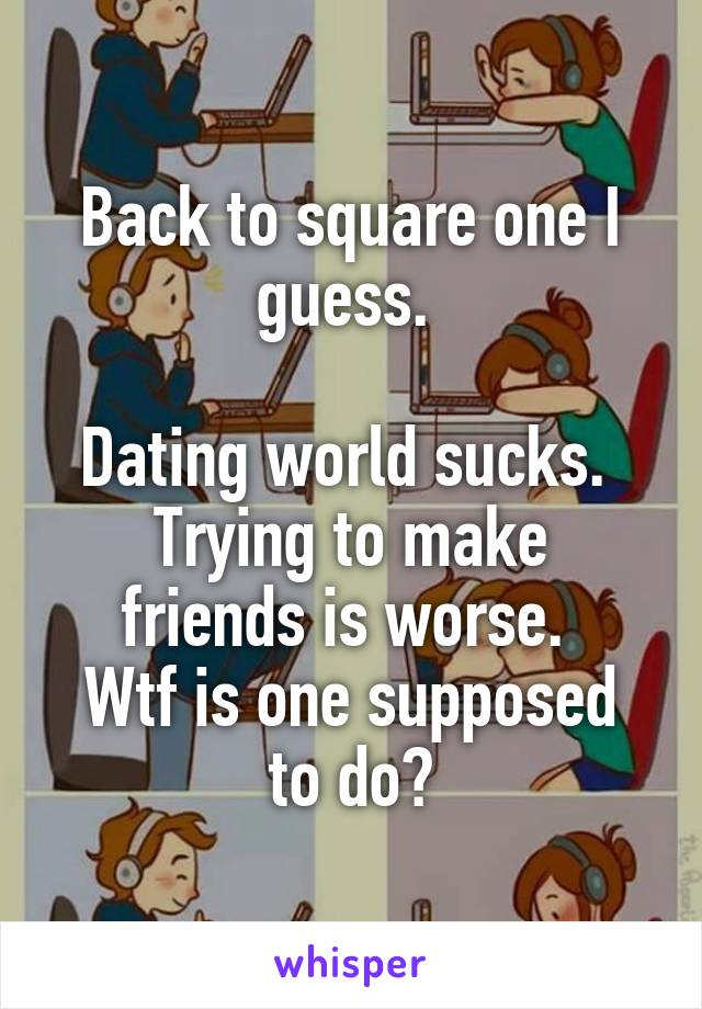 Back to square one I guess.   Dating world sucks.  Trying to make friends is worse.  Wtf is one supposed to do?