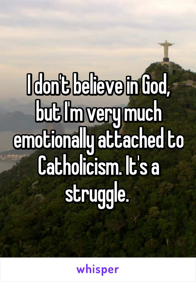 I don't believe in God, but I'm very much emotionally attached to Catholicism. It's a struggle.