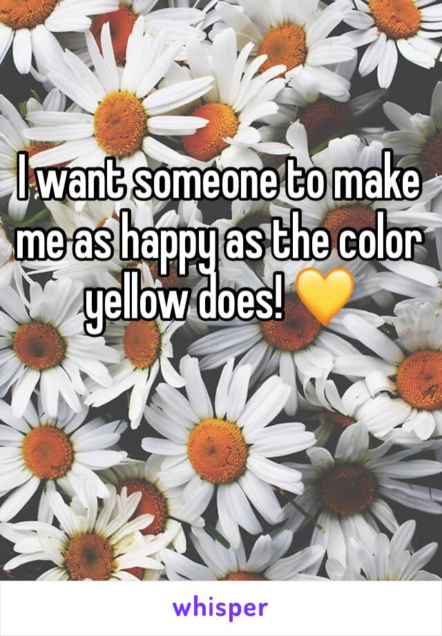 I want someone to make me as happy as the color yellow does! 💛