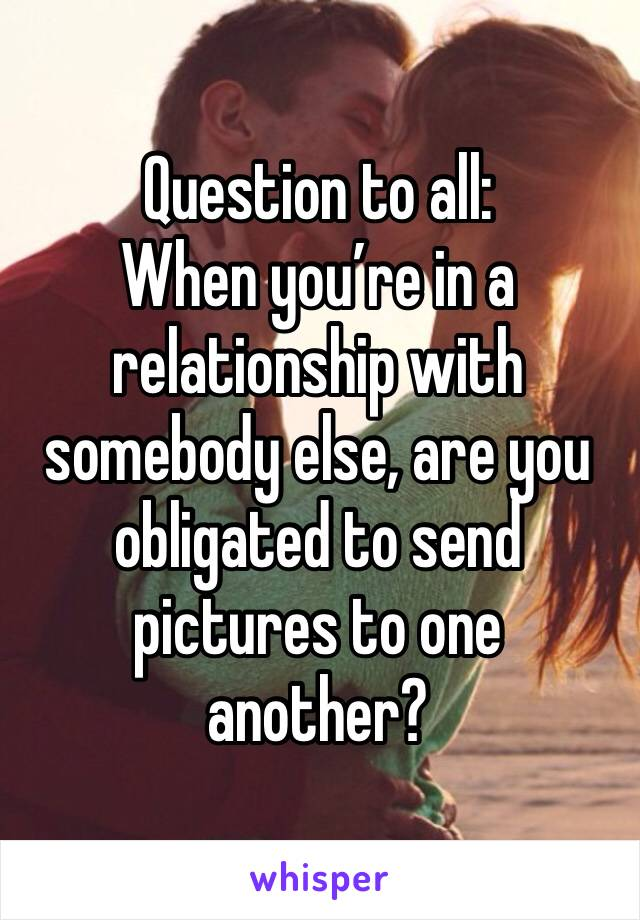 Question to all: When you're in a relationship with somebody else, are you obligated to send pictures to one another?