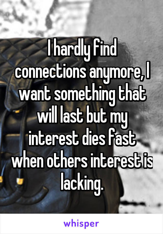I hardly find connections anymore, I want something that will last but my interest dies fast when others interest is lacking.