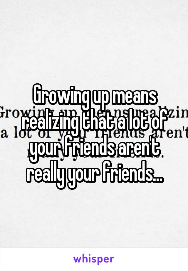 Growing up means realizing that a lot of your friends aren't really your friends...